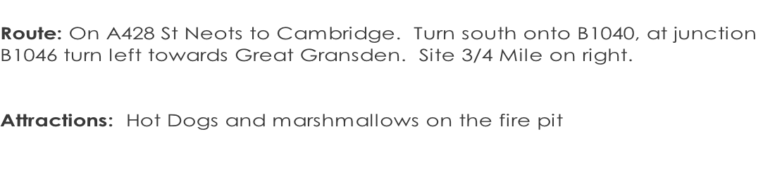 Route: On A428 St Neots to Cambridge.  Turn south onto B1040, at junction  B1046 turn left towards Great Gransden.  Site 3/4 Mile on right.    Attractions:  Hot Dogs and marshmallows on the fire pit